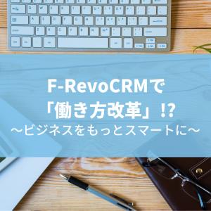 F-RevoCRMで「働き方改革」!?~ビジネスをもっとスマートに~